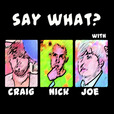 Say What? with Nick, & Joe show