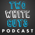 Two White Guys Podcast show