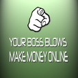 Your Boss Blows - Learn how to Earn Money Online through affiliate marketing, niche blogging, SEO, selling online, make money show