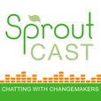 SproutCast – Social Enterprise | Changemakers | Social Entrepreneurs | Positive Impact | For Purpose show