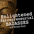 Enlightened Entrepreneurial Badasses with Michael Glover show