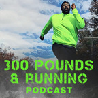 The 300 Pounds and Running Podcast: Running Tips | Running Advice | Running Interviews | Running Inspiration | 5k |10k | Half-Marathon |  26.2 | Marathon | Couch to 5K | C25K show
