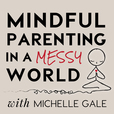 Mindful Parenting in a Messy World with Michelle Gale show