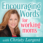 Encouraging Words for Working Moms with Christy Largent show