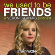 We Used To Be Friends: A Veronica Mars Podcast show