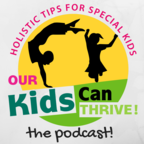 Our Kids Can Thrive | Holistic Tips for Special Kids | Special Needs Kids and Holistic Nutrition show