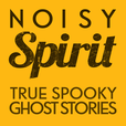 Noisy Spirit - Your True Ghost Stories, Paranormal & Supernatural Hauntings - Podcast Show show