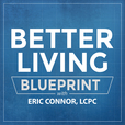 The Better Living Blueprint Podcast with Eric Connor, LCPC show