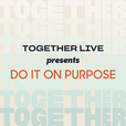 Together Live Presents: Do it on Purpose show