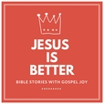 Jesus is Better: Bible Stories with Gospel Joy show
