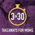3 in 30 Takeaways for Moms show