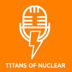 Titans Of Nuclear | Interviewing World Experts on Nuclear Energy show