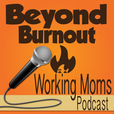 Beyond Burnout - Life Management for Working Moms show