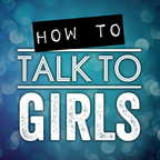 How To Talk To Girls Podcast show