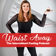 Waist Away: The Intermittent Fasting Podcast show
