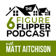 The 6 Figure Flipper With Matt Aitchison - Learn From World Class Investors on Flipping Houses, Buying Rentals & Wholesaling show