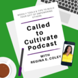 The Called to Cultivate Podcast with Regina E. Coley show