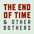 The End of Time and Other Bothers show