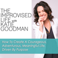 The Improvised Life with Katie Goodman | How To Create A Courageous, Adventurous, Meaningful Life, Driven By Purpose show