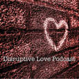 Disruptive Love Podcast show
