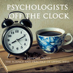Psychologists Off The Clock: A Psychology Podcast About The Science And Practice Of Living Well show