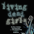 Living Dead Girls: A True Crime & Unsolved Mysteries Podcast show