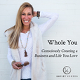 Whole You, Consciously Creating a Business and Life You Love Podcast show