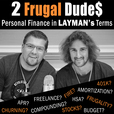 2 Frugal Dudes Podcast: Personal Finance in Layman's Terms to Simplify Investing, Paying Off Debt, Student Loans, Taxes, Frugal Living, Saving Money, Budgeting, Entrepreneurship, Freelancing, Early Retirement and Financial Freedom/Independence show