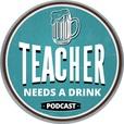 Teacher Needs A Drink Podcast show