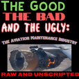 The Good the Bad and the Ugly: The Aviation Maintenance Industry - Raw and unscripted! show